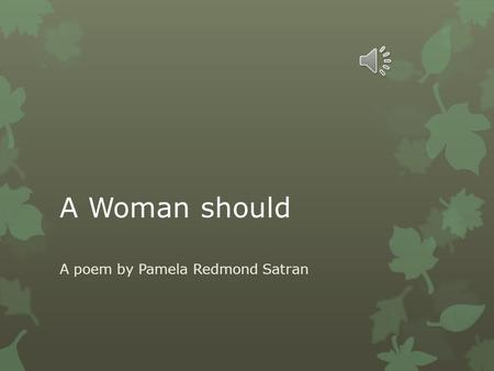 A Woman should A poem by Pamela Redmond Satran A woman should have Enough money within her control to move out and rent a place of her own even if she.