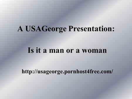 A USAGeorge Presentation: Is it a man or a woman