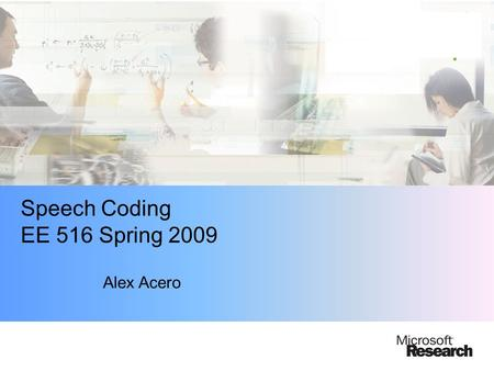 Speech Coding EE 516 Spring 2009 Alex Acero. Acknowledgments Thanks to Allen Gersho for some slides…