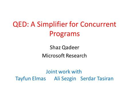 QED: A Simplifier for Concurrent Programs Shaz Qadeer Microsoft Research Joint work with Tayfun ElmasAli SezginSerdar Tasiran.