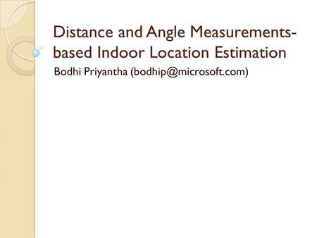 Distance and Angle Measurements- based Indoor Location Estimation Bodhi Priyantha