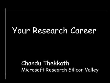 Chandu Thekkath Microsoft Research Silicon Valley Your Research Career.