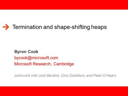 1 Termination and shape-shifting heaps Byron Cook Microsoft Research, Cambridge Joint work with Josh Berdine, Dino Distefano, and.