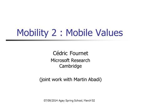 07/09/2014 Agay Spring School, March'02 Mobility 2 : Mobile Values Cédric Fournet Microsoft Research Cambridge (joint work with Martin Abadi)