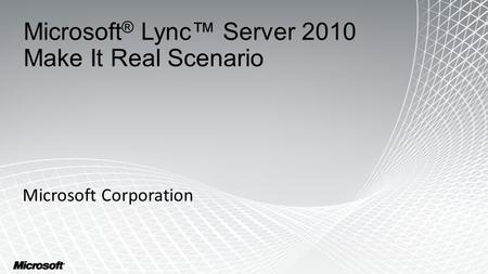 Microsoft ® Lync™ Server 2010 Make It Real Scenario Microsoft Corporation 1.