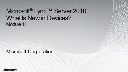 Microsoft ® Lync™ Server 2010 What Is New in Devices? Module 11 Microsoft Corporation.