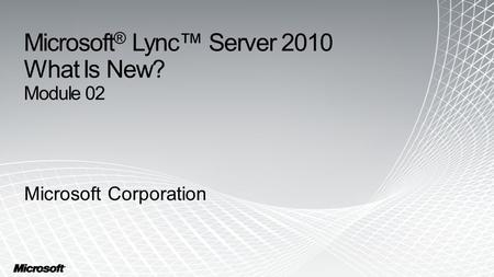 Microsoft ® Lync™ Server 2010 What Is New? Module 02 Microsoft Corporation.