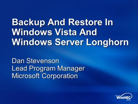 Backup And Restore In Windows Vista And Windows Server Longhorn Dan Stevenson Lead Program Manager Microsoft Corporation.