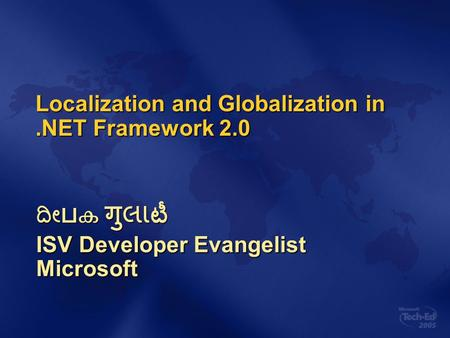 Localization and Globalization in.NET Framework 2.0 ದೀ ப ക गु લા టీ ISV Developer Evangelist Microsoft.