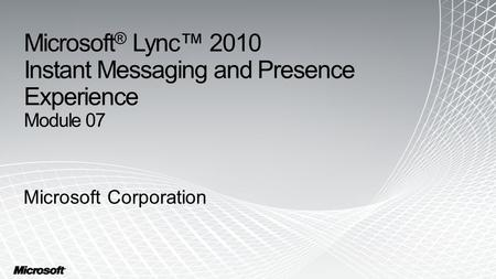 Microsoft ® Lync™ 2010 Instant Messaging and Presence Experience Module 07 Microsoft Corporation.