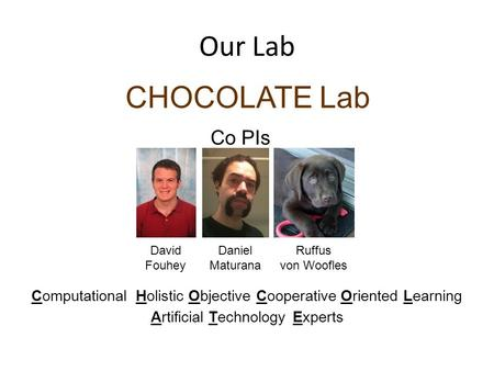 Our Lab CHOCOLATE Lab Daniel Maturana David Fouhey Co PIs Ruffus von Woofles ObjectiveComputationalHolisticCooperativeOrientedLearning ArtificialTechnologyExperts.