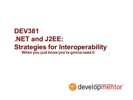DEV381.NET and J2EE: Strategies for Interoperability When you just know you're gonna need it.