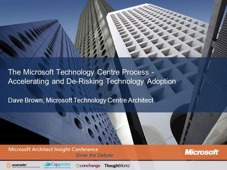The Microsoft Technology Centre Process - Accelerating and De-Risking Technology Adoption Dave Brown, Microsoft Technology Centre Architect.