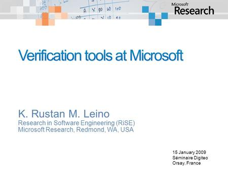 K. Rustan M. Leino Research in Software Engineering (RiSE) Microsoft Research, Redmond, WA, USA 15 January 2009 Séminaire Digiteo Orsay, France.