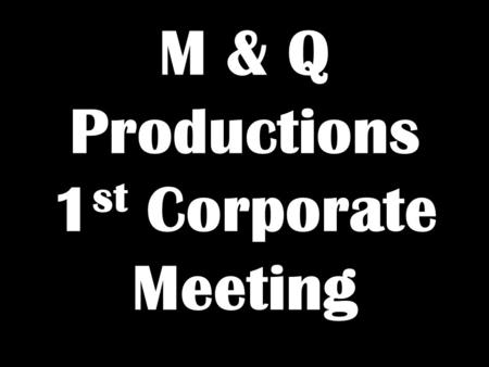 M & Q Productions 1 st Corporate Meeting. Basic Introduction Good Evening Gentlemen. We Are M & Q Productions. Today Is Our 1 st Corporate Meeting. &