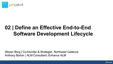 02 | Define an Effective End-to-End Software Development Lifecycle Steven Borg | Co-founder & Strategist, Northwest Cadence Anthony Borton | ALM Consultant,