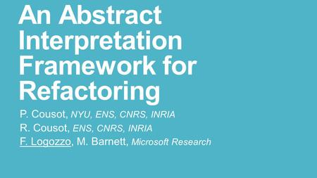 An Abstract Interpretation Framework for Refactoring P. Cousot, NYU, ENS, CNRS, INRIA R. Cousot, ENS, CNRS, INRIA F. Logozzo, M. Barnett, Microsoft Research.