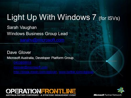 Light Up With Windows 7 (for ISVs) Sarah Vaughan Windows Business Group Lead Dave Glover Microsoft Australia, Developer Platform Group.