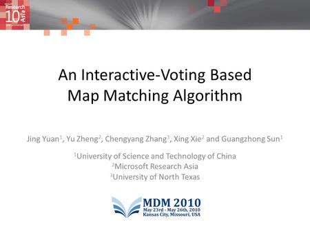 An Interactive-Voting Based Map Matching Algorithm Jing Yuan 1, Yu Zheng 2, Chengyang Zhang 3, Xing Xie 2 and Guangzhong Sun 1 1 University of Science.