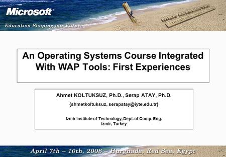 An Operating Systems Course Integrated With WAP Tools: First Experiences Ahmet KOLTUKSUZ, Ph.D., Serap ATAY, Ph.D. {ahmetkoltuksuz,