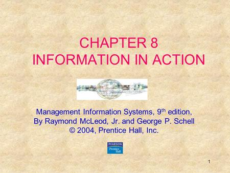1 CHAPTER 8 INFORMATION IN ACTION Management Information Systems, 9 th edition, By Raymond McLeod, Jr. and George P. Schell © 2004, Prentice Hall, Inc.
