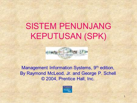 1 SISTEM PENUNJANG KEPUTUSAN (SPK) Management Information Systems, 9 th edition, By Raymond McLeod, Jr. and George P. Schell © 2004, Prentice Hall, Inc.