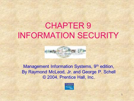 1 CHAPTER 9 INFORMATION SECURITY Management Information Systems, 9 th edition, By Raymond McLeod, Jr. and George P. Schell © 2004, Prentice Hall, Inc.