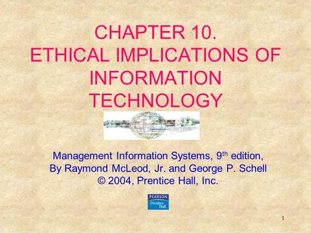 1 CHAPTER 10. ETHICAL IMPLICATIONS OF INFORMATION TECHNOLOGY Management Information Systems, 9 th edition, By Raymond McLeod, Jr. and George P. Schell.