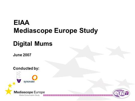 EIAA Mediascope Europe Study Digital Mums June 2007 Conducted by: