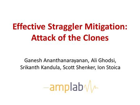 Effective Straggler Mitigation: Attack of the Clones Ganesh Ananthanarayanan, Ali Ghodsi, Srikanth Kandula, Scott Shenker, Ion Stoica.