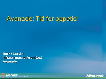 Avanade: Tid for oppetid Bernt Lervik Infrastructure Architect Avanade.