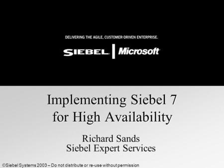 ©Siebel Systems 2003 – Do not distribute or re-use without permission Implementing Siebel 7 for High Availability Richard Sands Siebel Expert Services.