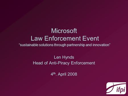 "Microsoft Law Enforcement Event ""sustainable solutions through partnership and innovation"" Len Hynds Head of Anti-Piracy Enforcement 4 th. April 2008."