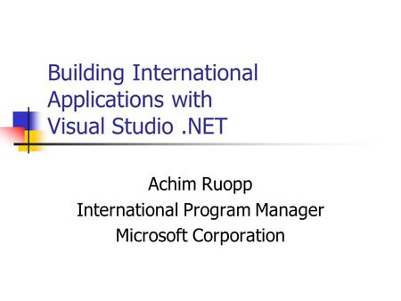 Building International Applications with Visual Studio.NET Achim Ruopp International Program Manager Microsoft Corporation.