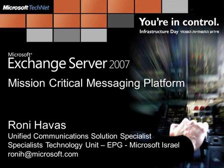 Mission Critical Messaging Platform Roni Havas Unified Communications Solution Specialist Specialists Technology Unit – EPG - Microsoft Israel