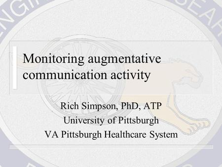 Monitoring augmentative communication activity Rich Simpson, PhD, ATP University of Pittsburgh VA Pittsburgh Healthcare System.