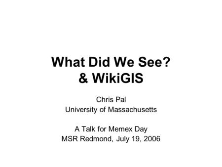 What Did We See? & WikiGIS Chris Pal University of Massachusetts A Talk for Memex Day MSR Redmond, July 19, 2006.
