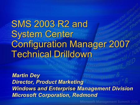 SMS 2003 R2 and System Center Configuration Manager 2007 Technical Drilldown Martin Dey Director, Product Marketing Windows and Enterprise Management Division.