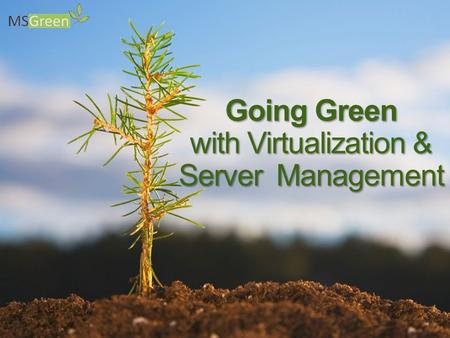 Going Green with Virtualization & Server Management.