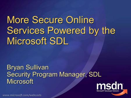 More Secure Online Services Powered by the Microsoft SDL Bryan Sullivan Security Program Manager, SDL Microsoft.