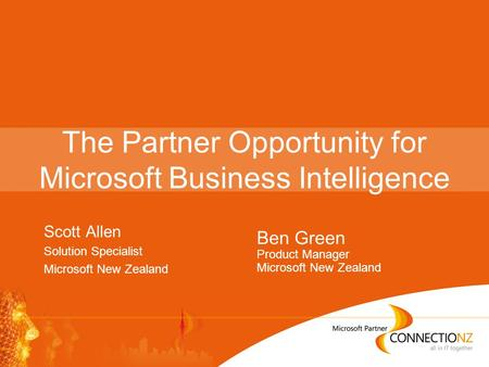 The Partner Opportunity for Microsoft Business Intelligence Scott Allen Solution Specialist Microsoft New Zealand Ben Green Product Manager Microsoft New.