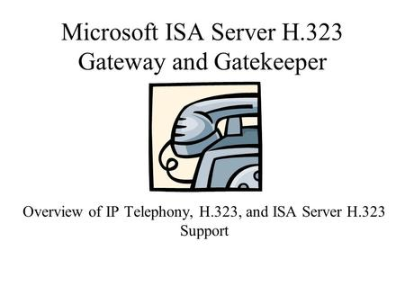 Microsoft ISA Server H.323 Gateway and Gatekeeper Overview of IP Telephony, H.323, and ISA Server H.323 Support.
