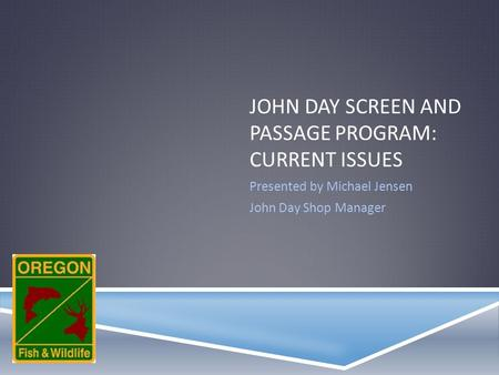 JOHN DAY SCREEN AND PASSAGE PROGRAM: CURRENT ISSUES Presented by Michael Jensen John Day Shop Manager.