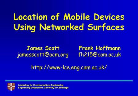 Laboratory for Communications Engineering Engineering Department, University of Cambridge Location of Mobile Devices Using Networked Surfaces James Scott.