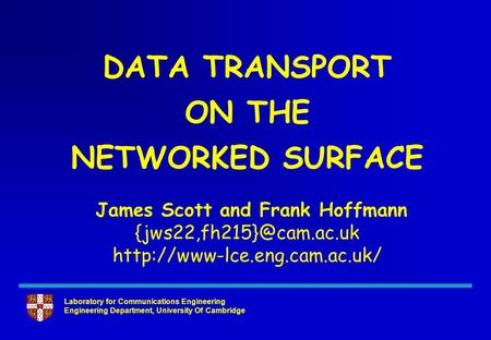 Laboratory for Communications Engineering Engineering Department, University Of Cambridge DATA TRANSPORT ON THE NETWORKED SURFACE James Scott and Frank.