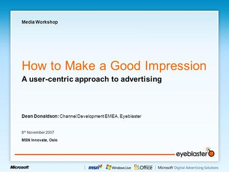 How to Make a Good Impression Dean Donaldson: Channel Development EMEA, Eyeblaster 8 th November 2007 MSN Innovate, Oslo A user-centric approach to advertising.
