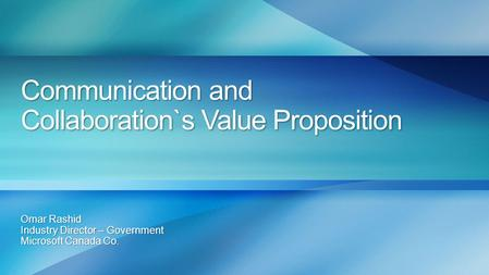 Communication and Collaboration`s Value Proposition Omar Rashid Industry Director – Government Microsoft Canada Co.