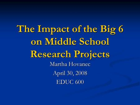 The Impact of the Big 6 on Middle School Research Projects Martha Hovanec April 30, 2008 EDUC 600.