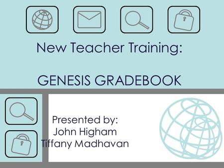 New Teacher Training: GENESIS GRADEBOOK Presented by: John Higham Tiffany Madhavan.