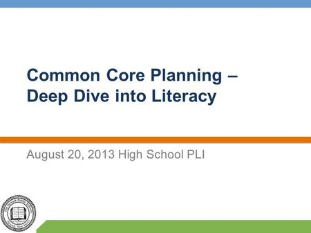 Common Core Planning – Deep Dive into Literacy August 20, 2013 High School PLI.
